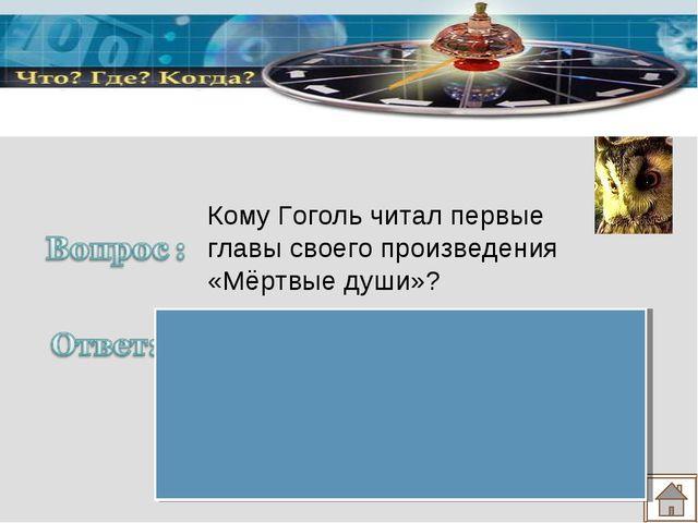 А.С.Пушкину Кому Гоголь читал первые главы своего произведения «Мёртвые души»?