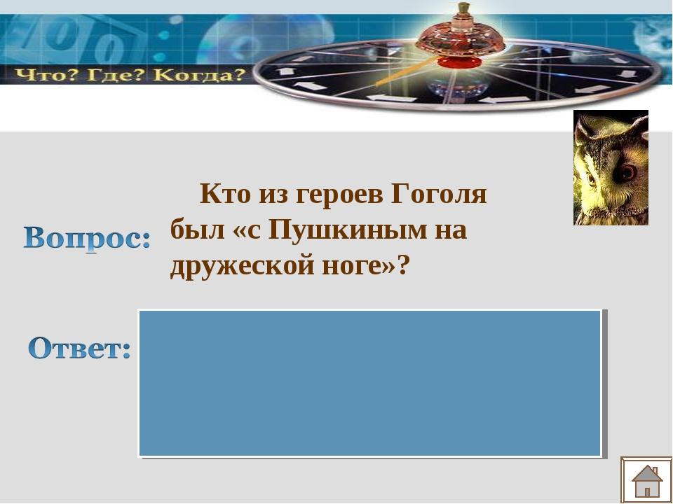 Кто из героев Гоголя был «с Пушкиным на дружеской ноге»? Иван Александрович...