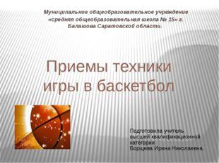 Приемы техники игры в баскетбол Муниципальное общеобразовательное учреждение