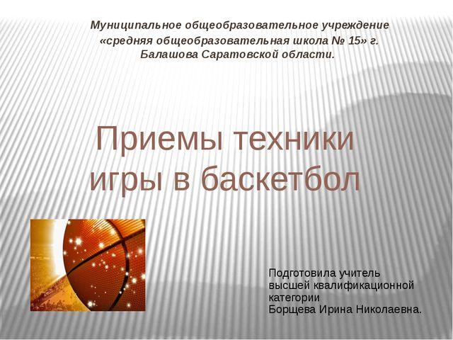 Приемы техники игры в баскетбол Муниципальное общеобразовательное учреждение...