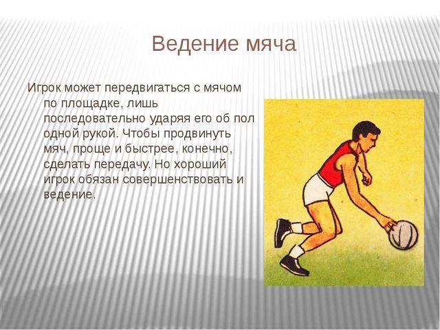 Ведение мяча Игрок может передвигаться с мячом по площадке, лишь последовател...