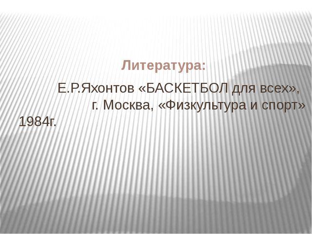 Литература: Е.Р.Яхонтов «БАСКЕТБОЛ для всех», г. Москва, «Физкультура и спорт...