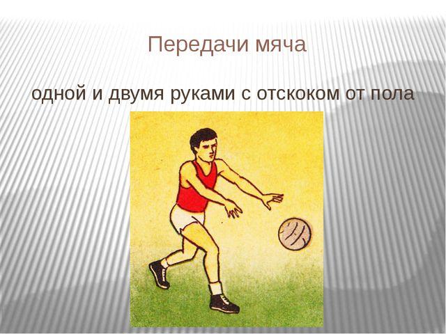 Передачи мяча одной и двумя руками с отскоком от пола