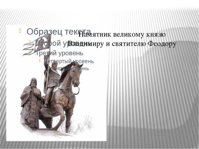 Памятник великому князю Владимиру и святителю Феодору