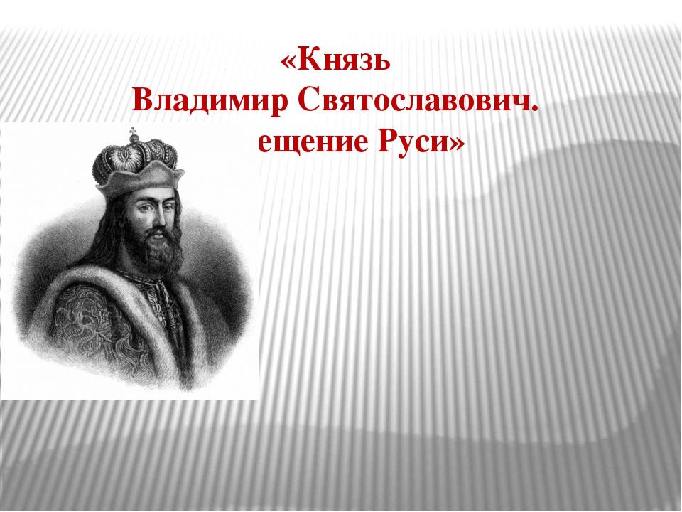 «Князь Владимир Святославович. Крещение Руси»