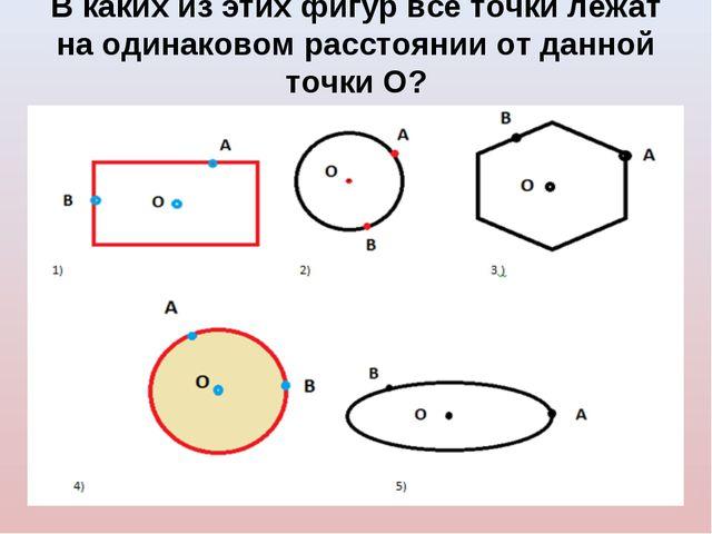 В каких из этих фигур все точки лежат на одинаковом расстоянии от данной точк...