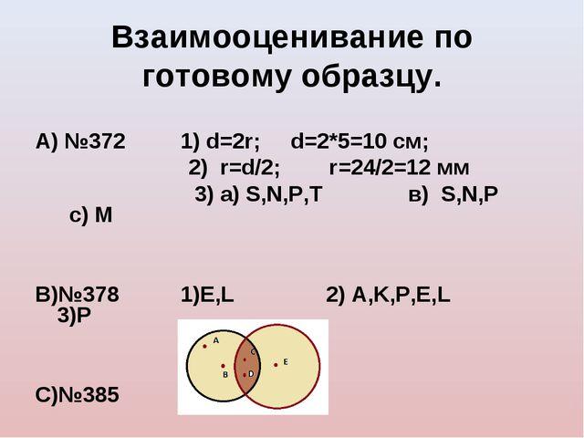 Взаимооценивание по готовому образцу. А) №372 1) d=2r; d=2*5=10 см; 2) r=d/2;...