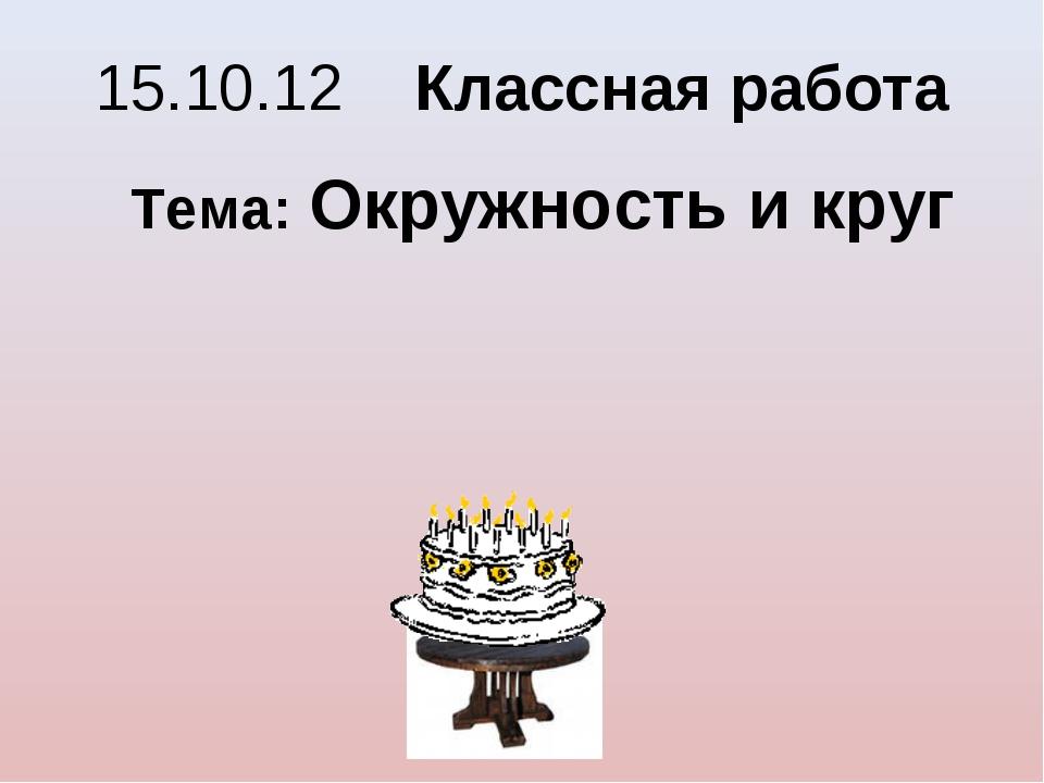 15.10.12 Классная работа Тема: Окружность и круг