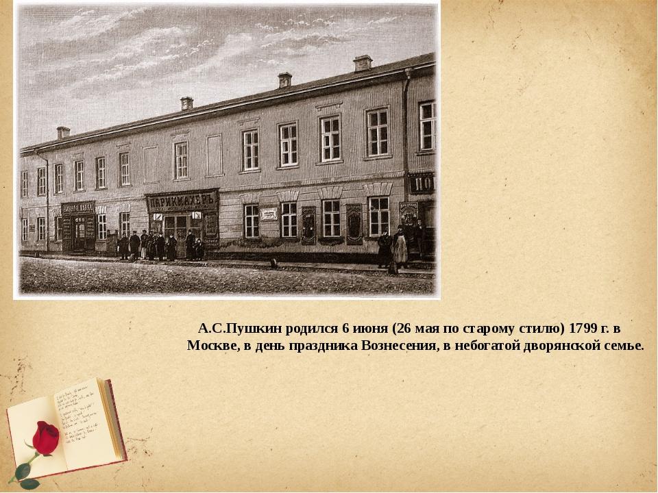 А.С.Пушкинродился 6 июня (26 мая по старому стилю) 1799 г. в Москве, в ден...