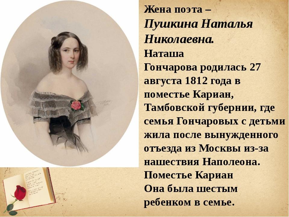 Жена поэта – Пушкина Наталья Николаевна. Наташа Гончаровародилась 27 августа...