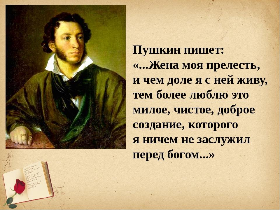 Пушкин пишет: «...Жена моя прелесть, ичем доле ясней живу, тем более люблю...