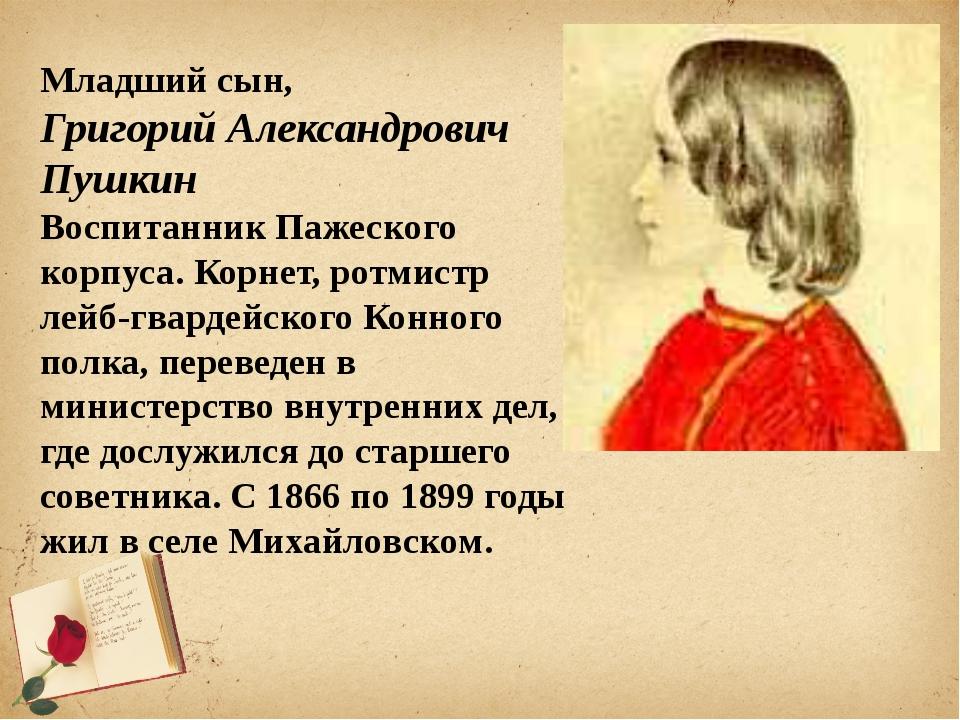 Младший сын, Григорий Александрович Пушкин Воспитанник Пажеского корпуса. Ко...