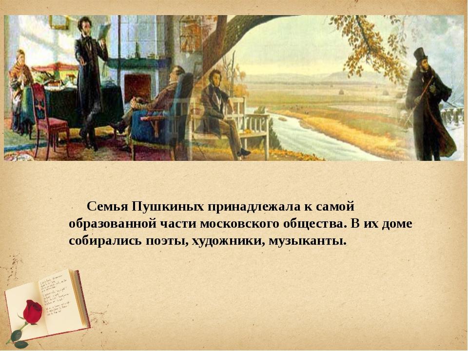 Семья Пушкиных принадлежала к самой образованной части московского общес...