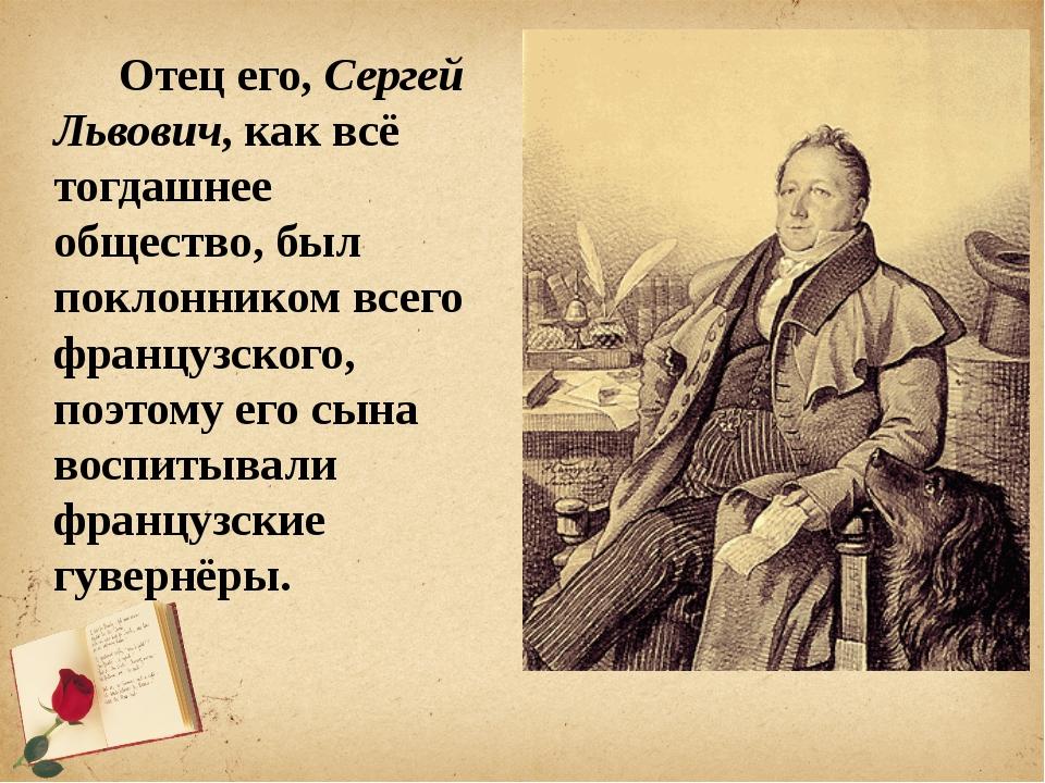 Отец его, Сергей Львович, как всё тогдашнее общество, был поклонником всего...