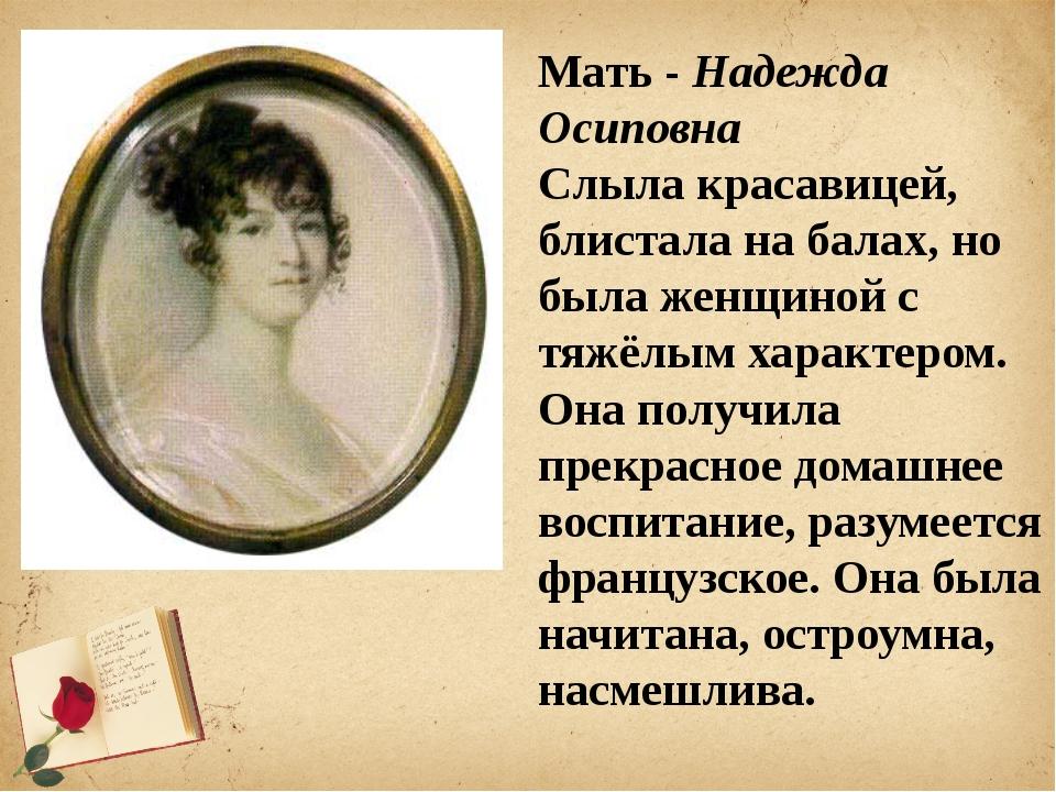 Мать - Надежда Осиповна Cлыла красавицей, блистала на балах, но была женщиной...
