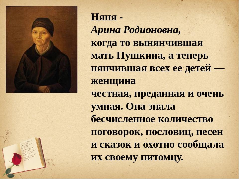 Няня - Арина Родионовна, когда то вынянчившая мать Пушкина, а теперь нянчивш...