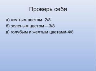 Проверь себя а) желтым цветом- 2/8 б) зеленым цветом – 3/8 в) голубым и желты