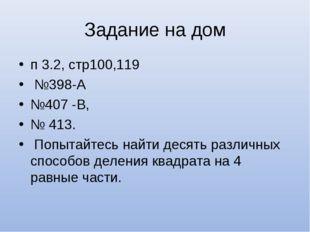 Задание на дом п 3.2, стр100,119 №398-А №407 -В, № 413. Попытайтесь найти дес