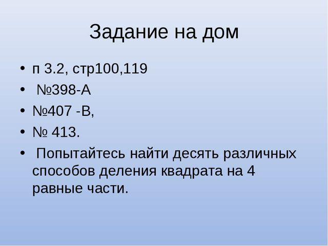 Задание на дом п 3.2, стр100,119 №398-А №407 -В, № 413. Попытайтесь найти дес...