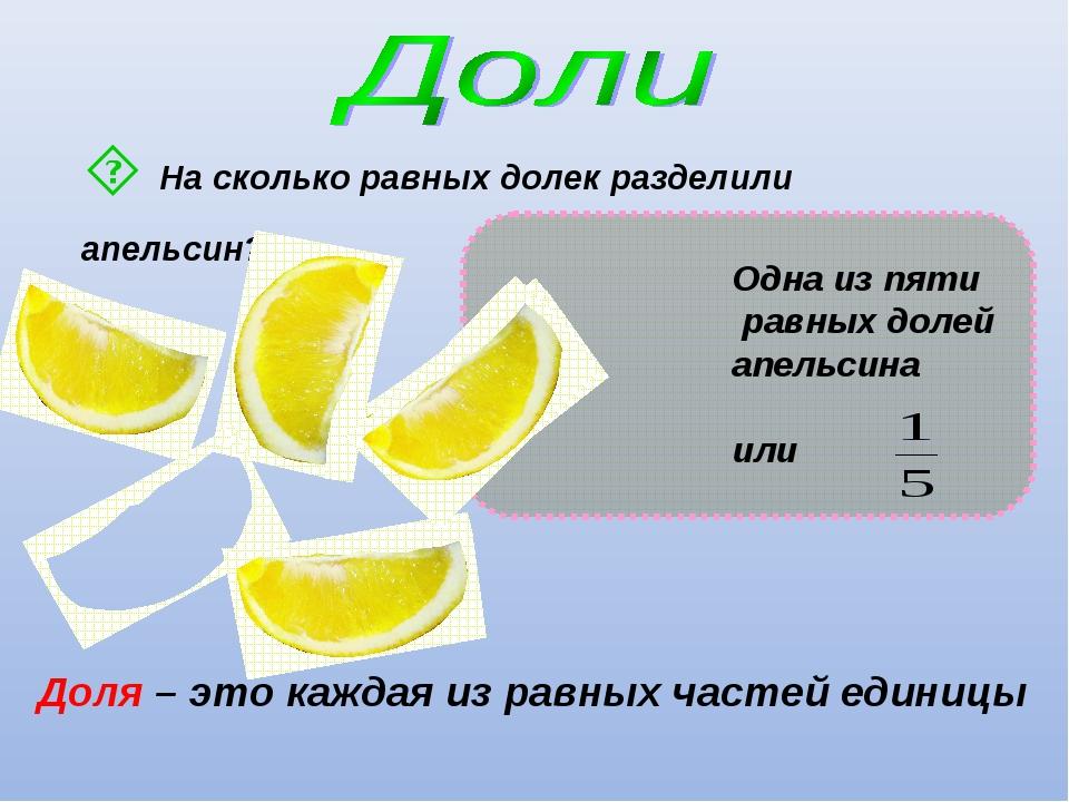 На сколько равных долек разделили апельсин? Доля – это каждая из равных част...