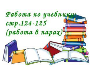 Работа по учебнику: стр.124-125 (работа в парах)