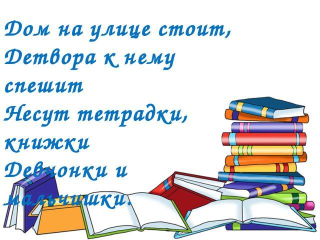 Дом на улице стоит, Детвора к нему спешит Несут тетрадки, книжки Девчонки и м...