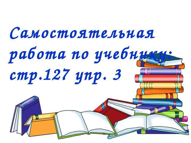 Самостоятельная работа по учебнику: стр.127 упр. 3