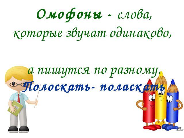Омофоны - слова, которые звучат одинаково, а пишутся по разному. Полоскать- п...