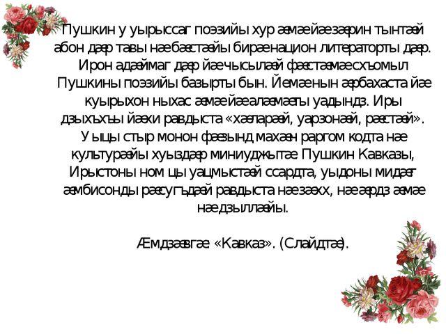 Пушкин у уырыссаг поэзийы хур æмæ йæ зæрин тынтæй абон дæр тавы нæ бæстæйы би...