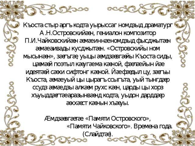 Къоста стыр аргъ кодта уырыссаг номдзыд драматург А.Н.Островскийæн, гениалон...
