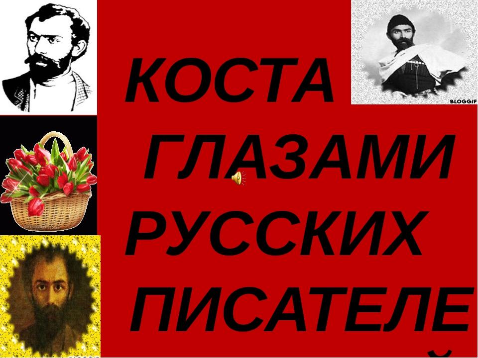 КОСТА ГЛАЗАМИ РУССКИХ ПИСАТЕЛЕЙ.