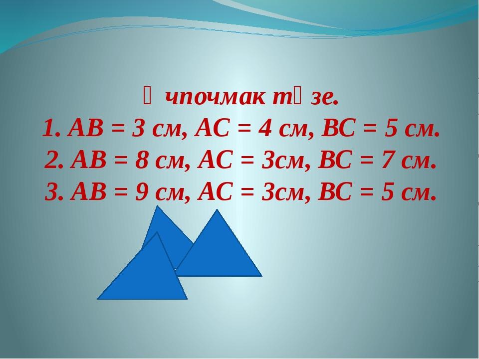 Өчпочмак төзе. 1. АВ = 3 см, АС = 4 см, ВС = 5 см. 2. АВ = 8 см, АС = 3см, ВС...