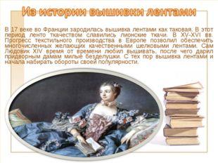 В 17 веке во Франции зародилась вышивка лентами как таковая. В этот период ле