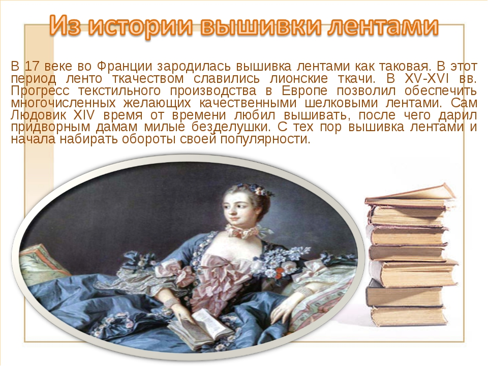В 17 веке во Франции зародилась вышивка лентами как таковая. В этот период ле...