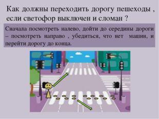 Как должны переходить дорогу пешеходы , если светофор выключен и сломан ? Сна