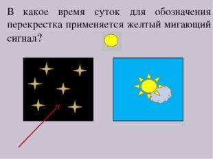 В какое время суток для обозначения перекрестка применяется желтый мигающий с
