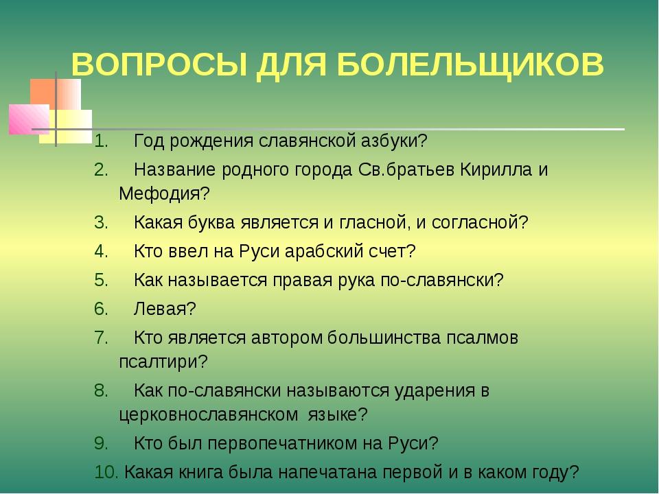 ВОПРОСЫ ДЛЯ БОЛЕЛЬЩИКОВ Год рождения славянской азбуки? Название родного горо...