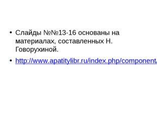 Слайды №№13-16 основаны на материалах, составленных Н. Говорухиной. http://w