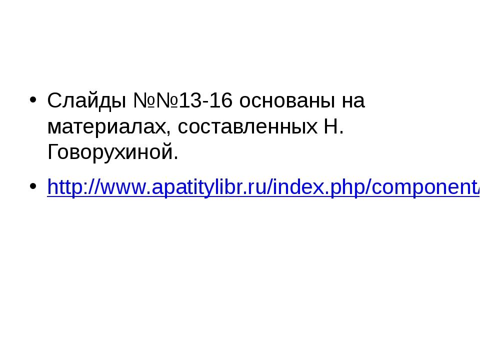 Слайды №№13-16 основаны на материалах, составленных Н. Говорухиной. http://w...