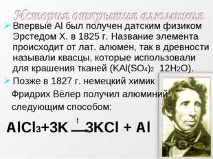 Впервые Al был получен датским физиком Эрстедом Х. в 1825 г. Название элемент