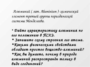 Алюминий ( лат. Aluminium )- химический элемент третьей группы периодической
