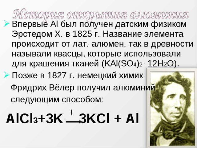 Впервые Al был получен датским физиком Эрстедом Х. в 1825 г. Название элемент...