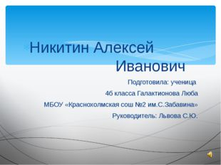 Никитин Алексей Иванович Подготовила: ученица 4б класса Галактионова Люба МБО