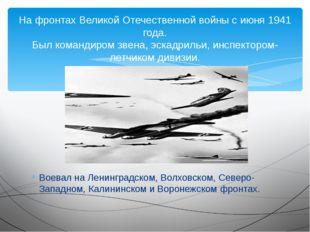 Воевал на Ленинградском, Волховском, Северо-Западном, Калининском и Воронежск