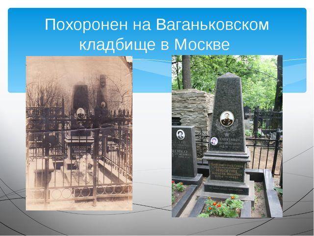 Похоронен на Ваганьковском кладбище в Москве