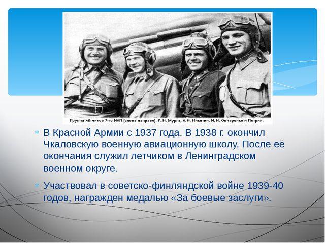 В Красной Армии с 1937 года. В 1938 г. окончил Чкаловскую военную авиационную...