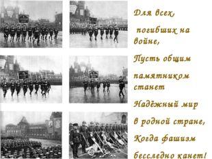 Для всех, погибших на войне, Пусть общим памятником станет Надёжный мир в род