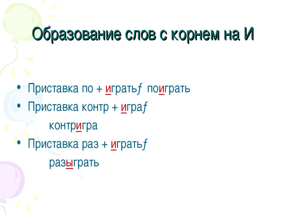 Образование слов с корнем на И Приставка по + играть→поиграть Приставка контр...