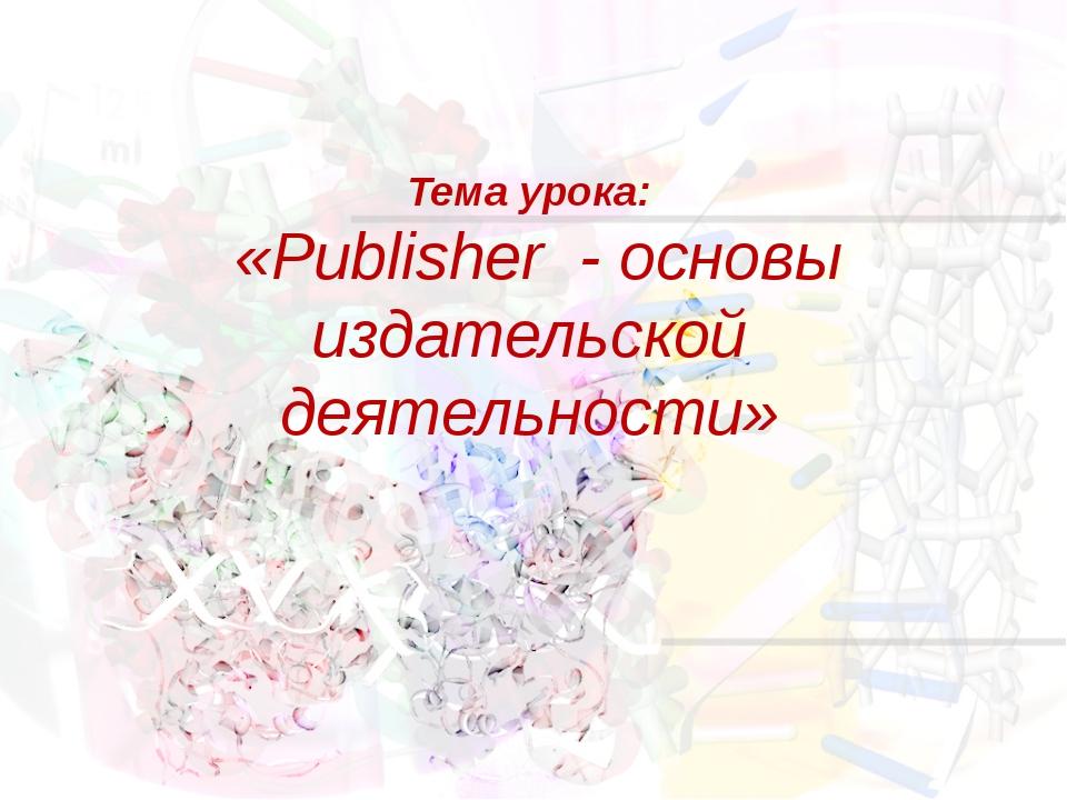 Тема урока: «Publisher - основы издательской деятельности»