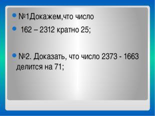 №1Докажем,что число 162 – 2312 кратно 25; №2. Доказать, что число 2373 - 166